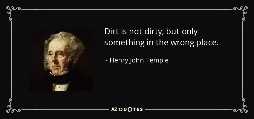 Dirt is not dirty, but only something in the wrong place. - Henry John Temple, 3rd Viscount Palmerston