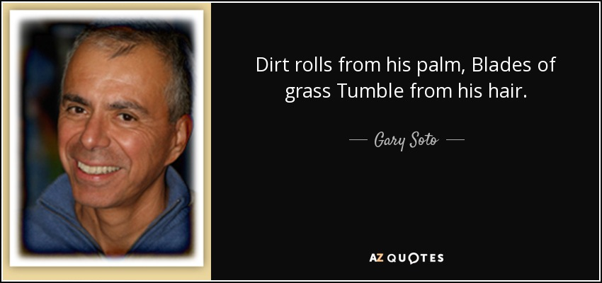 Dirt rolls from his palm, Blades of grass Tumble from his hair. - Gary Soto