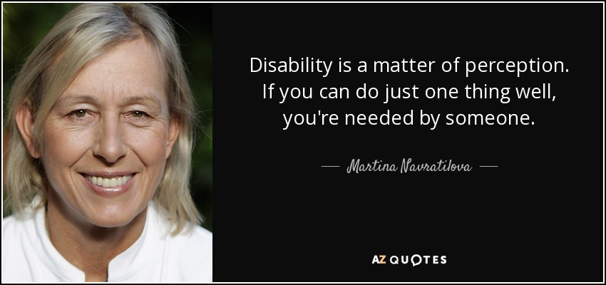 Disability is a matter of perception. If you can do just one thing well, you're needed by someone. - Martina Navratilova