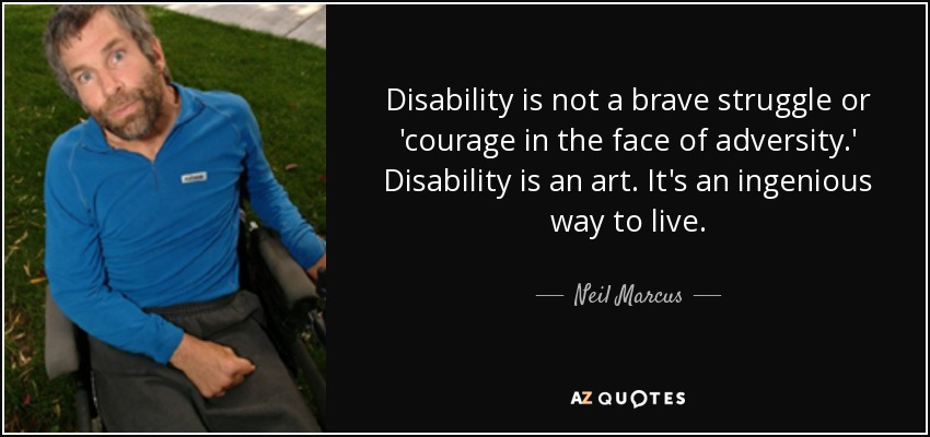 Disability is not a brave struggle or 'courage in the face of adversity.' Disability is an art. It's an ingenious way to live. - Neil Marcus