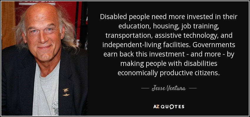 Disabled people need more invested in their education, housing, job training, transportation, assistive technology, and independent-living facilities. Governments earn back this investment - and more - by making people with disabilities economically productive citizens. - Jesse Ventura