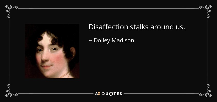 Disaffection stalks around us. - Dolley Madison