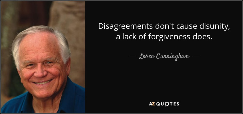 Disagreements don't cause disunity, a lack of forgiveness does. - Loren Cunningham