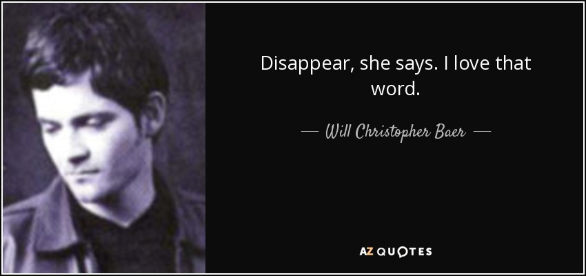 Disappear, she says. I love that word. - Will Christopher Baer