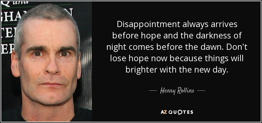 Disappointment always arrives before hope and the darkness of night comes before the dawn. Don't lose hope now because things will brighter with the new day. - Henry Rollins