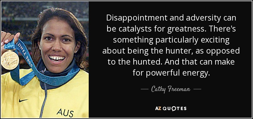 Disappointment and adversity can be catalysts for greatness. There's something particularly exciting about being the hunter, as opposed to the hunted. And that can make for powerful energy. - Cathy Freeman