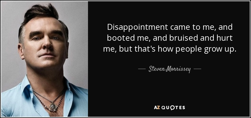 Disappointment came to me, and booted me, and bruised and hurt me, but that's how people grow up. - Steven Morrissey