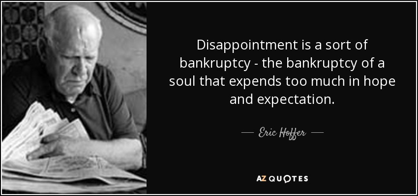 Disappointment is a sort of bankruptcy - the bankruptcy of a soul that expends too much in hope and expectation. - Eric Hoffer