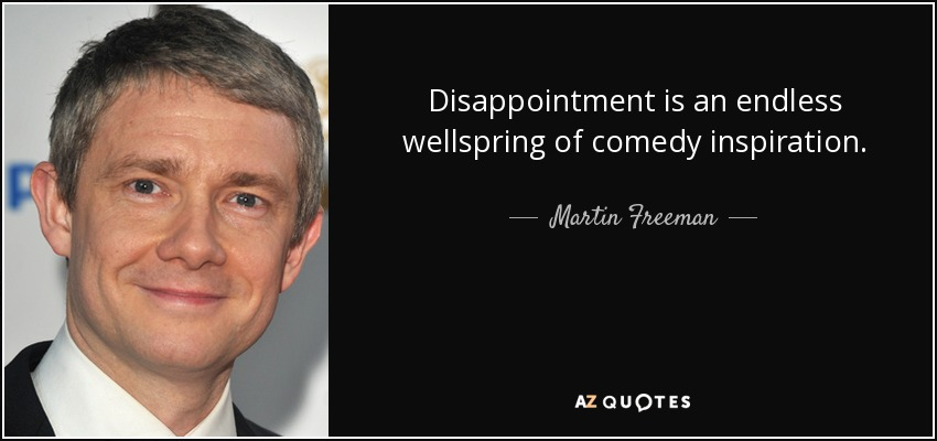 Disappointment is an endless wellspring of comedy inspiration. - Martin Freeman