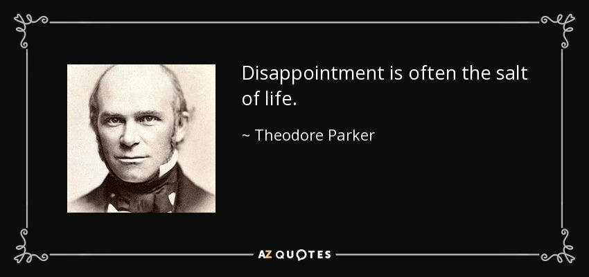 Disappointment is often the salt of life. - Theodore Parker