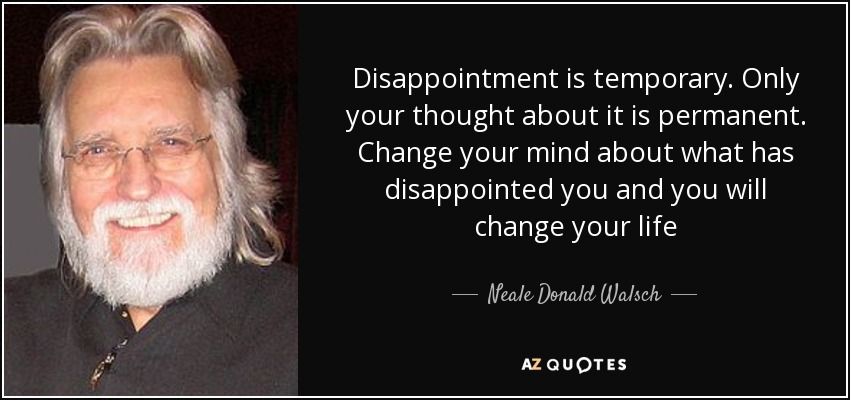 Neale Donald Walsch Quote Disappointment Is Temporary Only Your