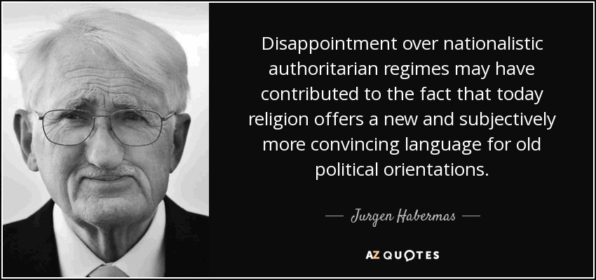 Disappointment over nationalistic authoritarian regimes may have contributed to the fact that today religion offers a new and subjectively more convincing language for old political orientations. - Jurgen Habermas