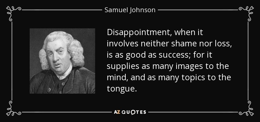 Disappointment, when it involves neither shame nor loss, is as good as success; for it supplies as many images to the mind, and as many topics to the tongue. - Samuel Johnson