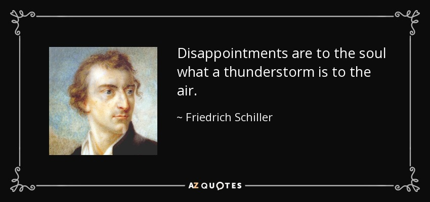 Disappointments are to the soul what a thunderstorm is to the air. - Friedrich Schiller
