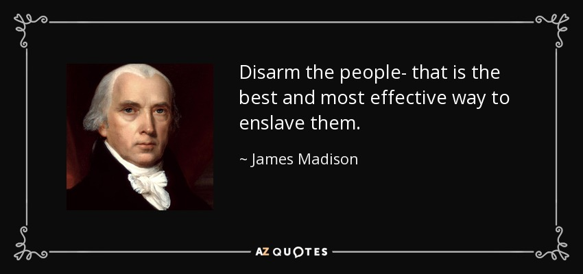 Disarm the people- that is the best and most effective way to enslave them. - James Madison