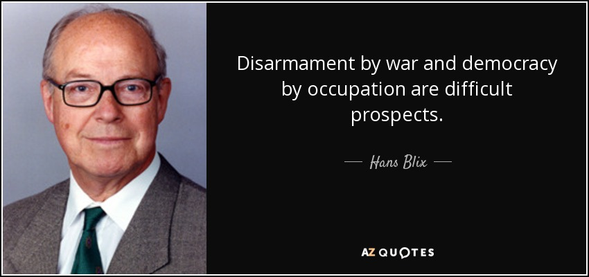Disarmament by war and democracy by occupation are difficult prospects. - Hans Blix