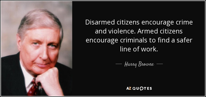 Disarmed citizens encourage crime and violence. Armed citizens encourage criminals to find a safer line of work. - Harry Browne
