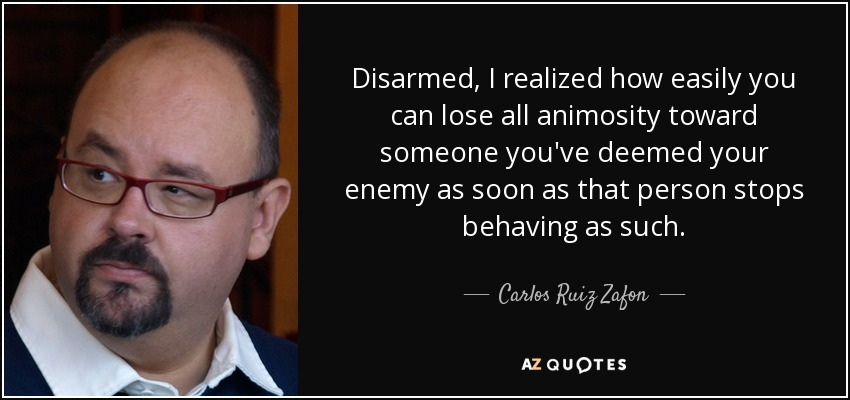 Disarmed, I realized how easily you can lose all animosity toward someone you've deemed your enemy as soon as that person stops behaving as such. - Carlos Ruiz Zafon