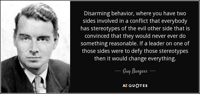 Disarming behavior, where you have two sides involved in a conflict that everybody has stereotypes of the evil other side that is convinced that they would never ever do something reasonable. If a leader on one of those sides were to defy those stereotypes then it would change everything. - Guy Burgess