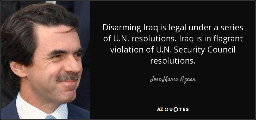 Disarming Iraq is legal under a series of U.N. resolutions. Iraq is in flagrant violation of U.N. Security Council resolutions. - Jose Maria Aznar