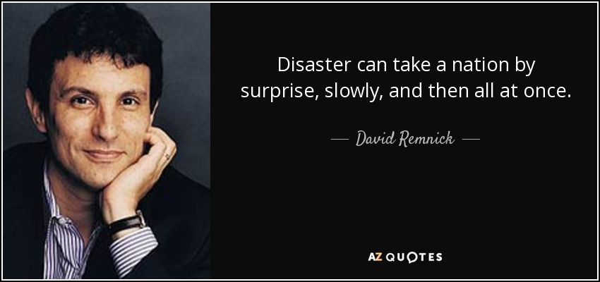 Disaster can take a nation by surprise, slowly, and then all at once. - David Remnick