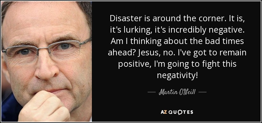 Disaster is around the corner. It is, it's lurking, it's incredibly negative. Am I thinking about the bad times ahead? Jesus, no. I've got to remain positive, I'm going to fight this negativity! - Martin O'Neill
