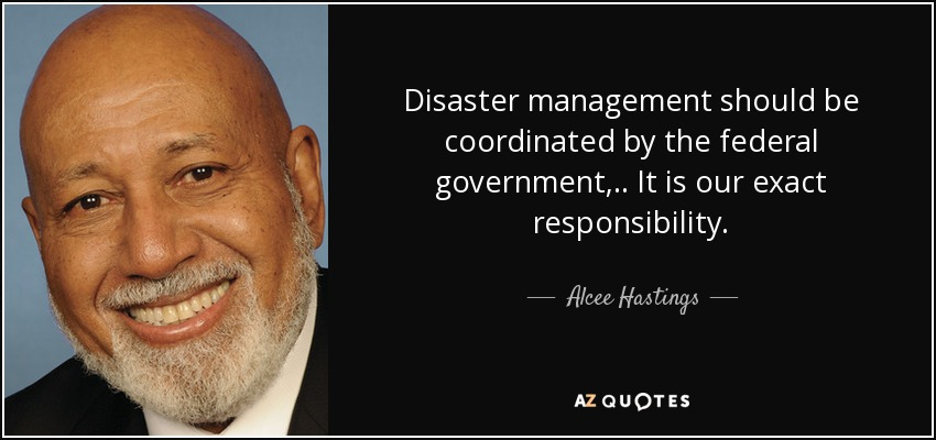 Disaster management should be coordinated by the federal government, .. It is our exact responsibility. - Alcee Hastings