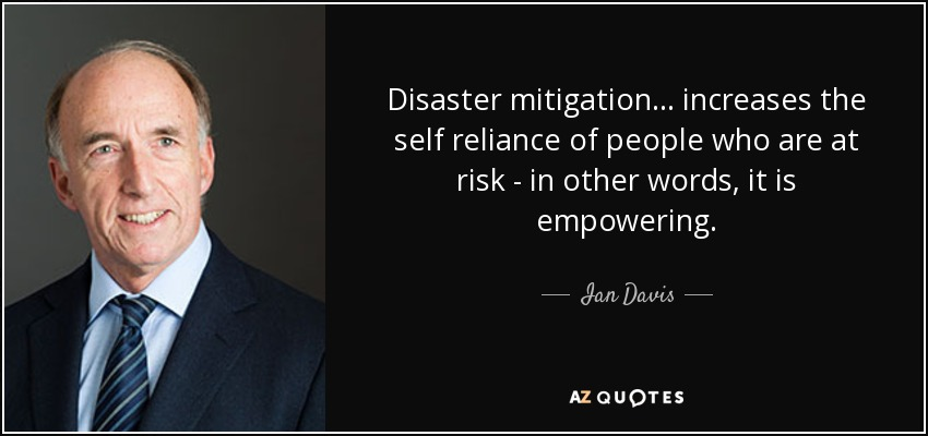 Disaster mitigation... increases the self reliance of people who are at risk - in other words, it is empowering. - Ian Davis