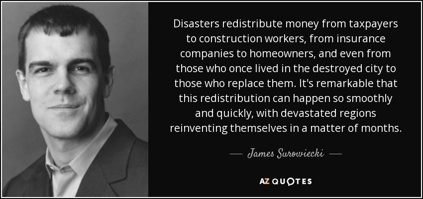 Disasters redistribute money from taxpayers to construction workers, from insurance companies to homeowners, and even from those who once lived in the destroyed city to those who replace them. It's remarkable that this redistribution can happen so smoothly and quickly, with devastated regions reinventing themselves in a matter of months. - James Surowiecki