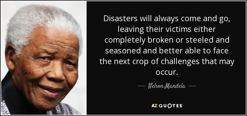 Disasters will always come and go, leaving their victims either completely broken or steeled and seasoned and better able to face the next crop of challenges that may occur. - Nelson Mandela