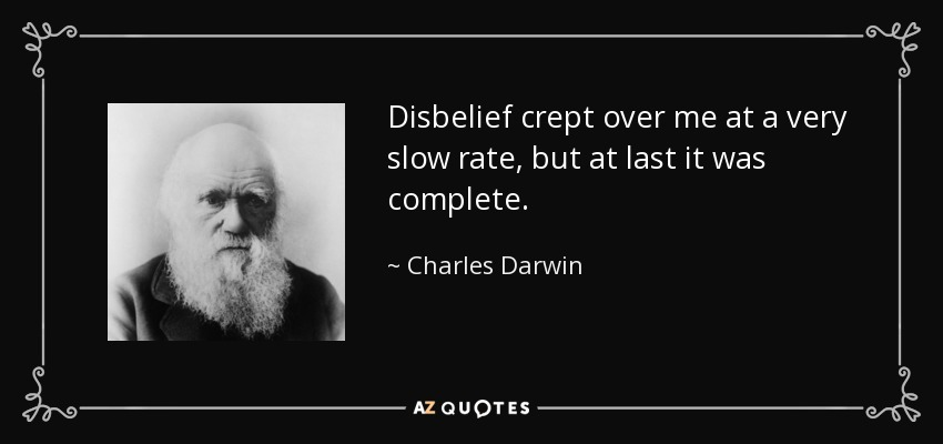 Disbelief crept over me at a very slow rate, but at last it was complete. - Charles Darwin