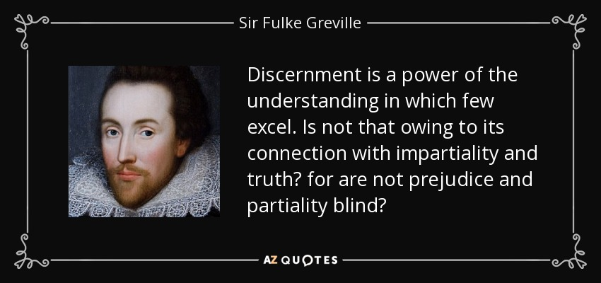 Discernment is a power of the understanding in which few excel. Is not that owing to its connection with impartiality and truth? for are not prejudice and partiality blind? - Sir Fulke Greville
