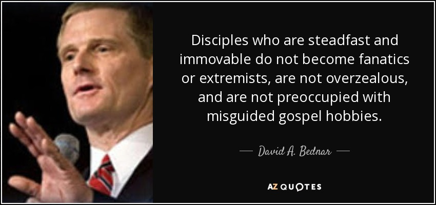 Disciples who are steadfast and immovable do not become fanatics or extremists, are not overzealous, and are not preoccupied with misguided gospel hobbies. - David A. Bednar
