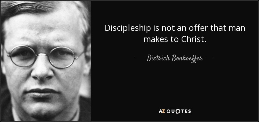 Discipleship is not an offer that man makes to Christ. - Dietrich Bonhoeffer