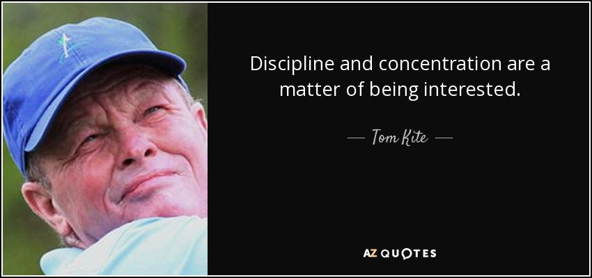 Discipline and concentration are a matter of being interested. - Tom Kite