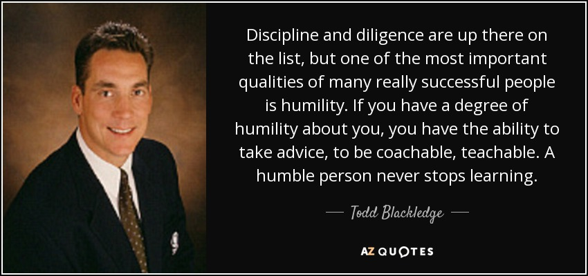 Discipline and diligence are up there on the list, but one of the most important qualities of many really successful people is humility. If you have a degree of humility about you, you have the ability to take advice, to be coachable, teachable. A humble person never stops learning. - Todd Blackledge