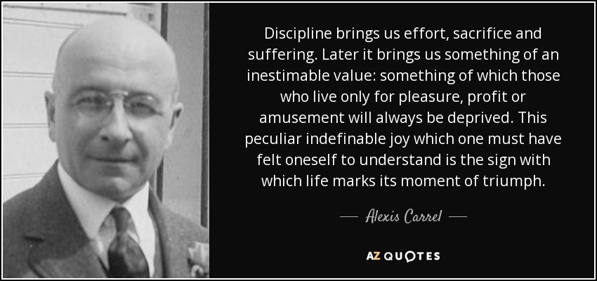 Discipline brings us effort, sacrifice and suffering. Later it brings us something of an inestimable value: something of which those who live only for pleasure, profit or amusement will always be deprived. This peculiar indefinable joy which one must have felt oneself to understand is the sign with which life marks its moment of triumph. - Alexis Carrel