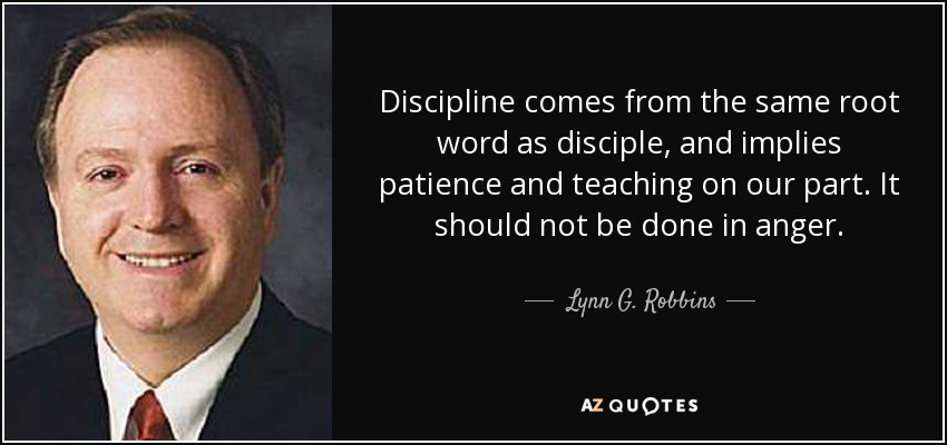 Discipline comes from the same root word as disciple, and implies patience and teaching on our part. It should not be done in anger. - Lynn G. Robbins