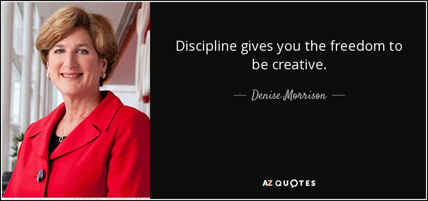 Discipline gives you the freedom to be creative. - Denise Morrison