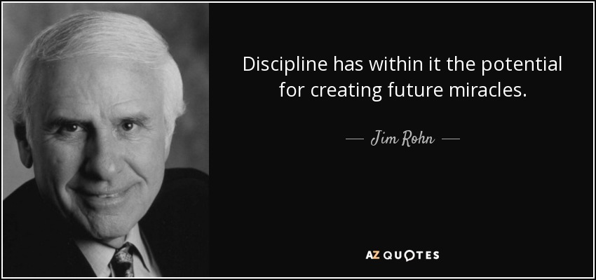 Discipline has within it the potential for creating future miracles. - Jim Rohn