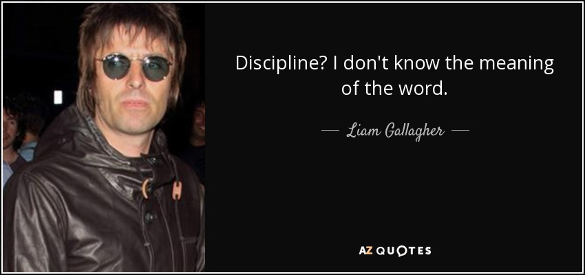 Discipline? I don't know the meaning of the word. - Liam Gallagher