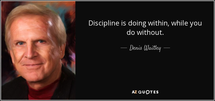 Discipline is doing within, while you do without. - Denis Waitley