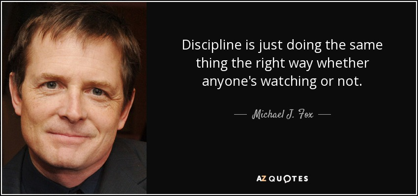 Discipline is just doing the same thing the right way whether anyone's watching or not. - Michael J. Fox