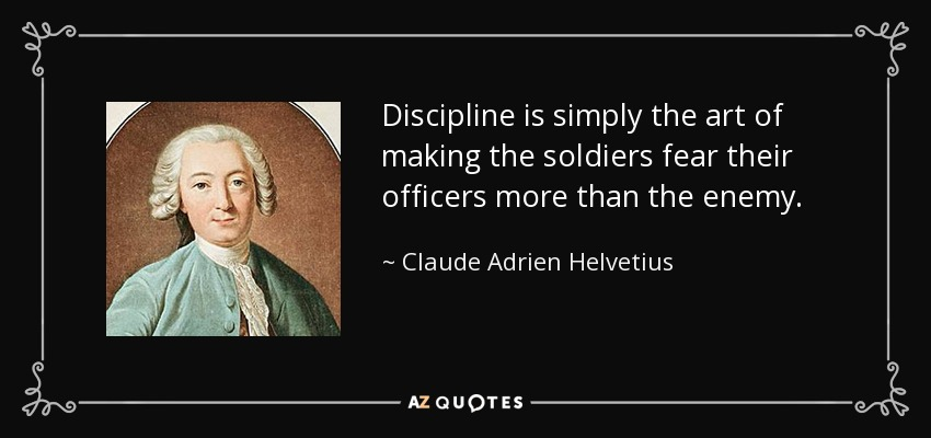 Discipline is simply the art of making the soldiers fear their officers more than the enemy. - Claude Adrien Helvetius