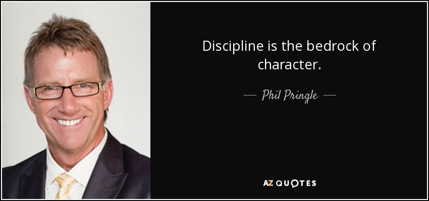 Discipline is the bedrock of character. - Phil Pringle