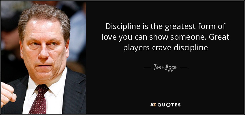 Discipline is the greatest form of love you can show someone. Great players crave discipline - Tom Izzo