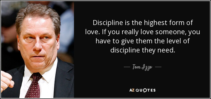 Discipline is the highest form of love. If you really love someone, you have to give them the level of discipline they need. - Tom Izzo