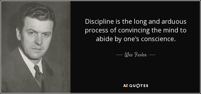 Discipline is the long and arduous process of convincing the mind to abide by one's conscience. - Wes Fesler
