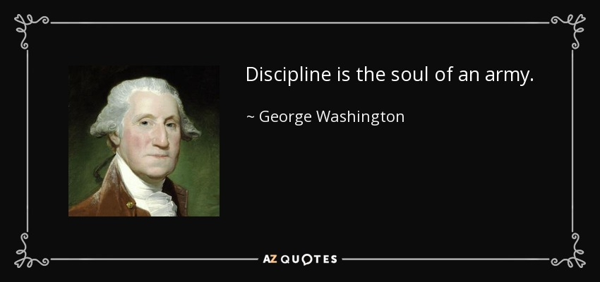 Discipline is the soul of an army. - George Washington