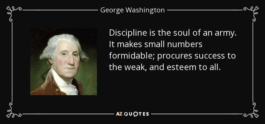 Discipline is the soul of an army. It makes small numbers formidable; procures success to the weak, and esteem to all. - George Washington